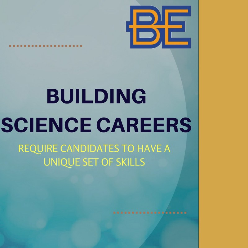 BUILDING SCIENCE CAREERS REQUIRE CANDIDATES TO HAVE A UNIQUE SET OF SKILLS